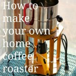 Raise your coffee bar: make your own home coffee roaster!